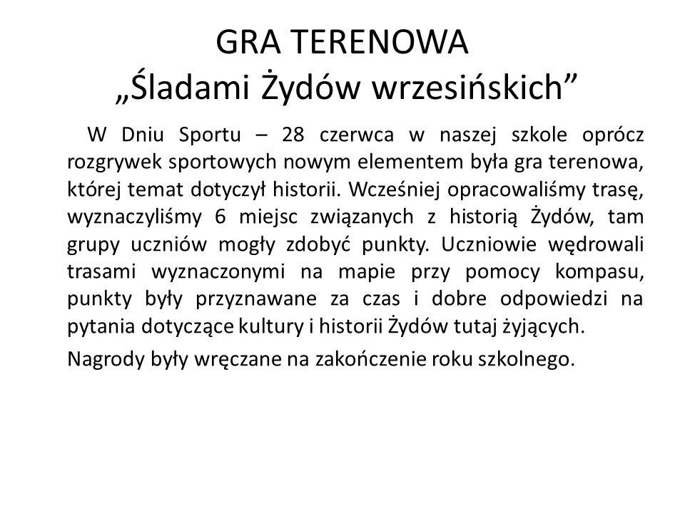 GRA TERENOWA Śladami Żydów wrzesińskich W Dniu Sportu – 28 czerwca w naszej szkole oprócz rozgrywek sportowych nowym elementem była gra terenowa, któr