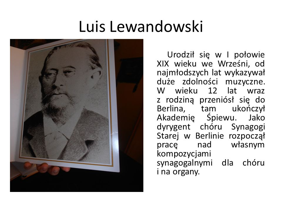 Luis Lewandowski Urodził się w I połowie XIX wieku we Wrześni, od najmłodszych lat wykazywał duże zdolności muzyczne. W wieku 12 lat wraz z rodziną pr