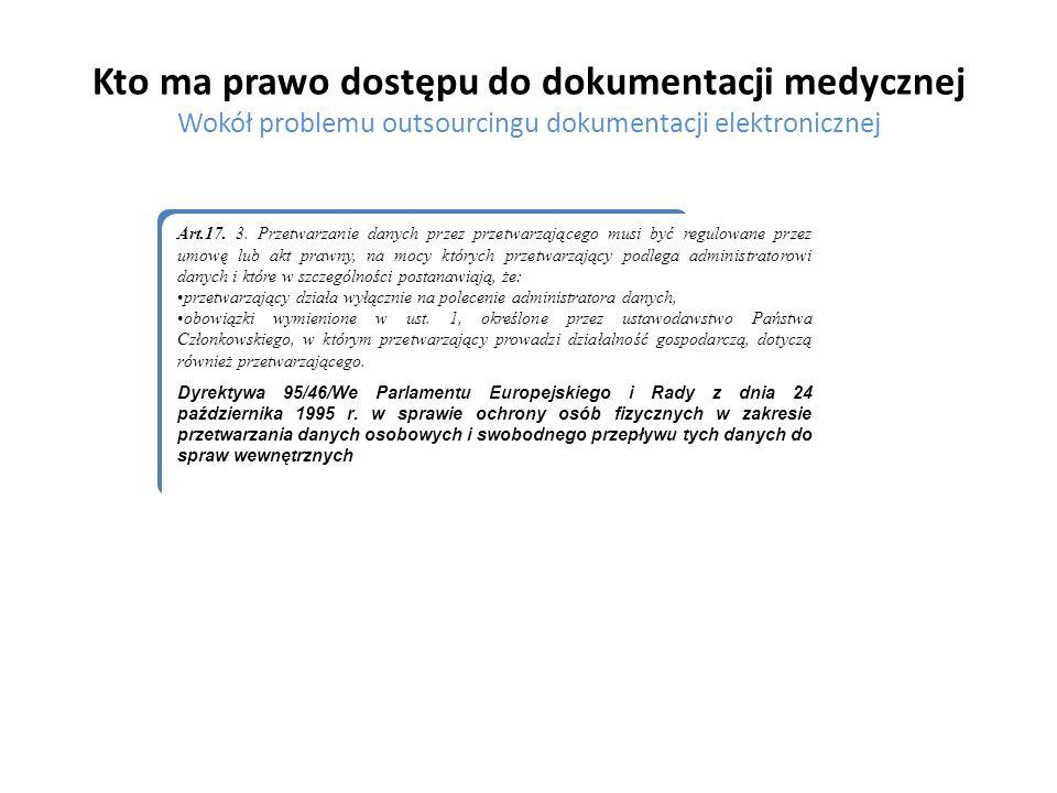 Kto ma prawo dostępu do dokumentacji medycznej Wokół problemu outsourcingu dokumentacji elektronicznej Podsumowanie W świetle tych rozważań należy stwierdzić, że chociaż powierzenie przetwarzania osobowych danych medycznych firmom specjalizującym się w profesjonalnym przetwarzaniu danych nie jest już zakazane, to nadal istnieją poważne bariery w jego stosowaniu.