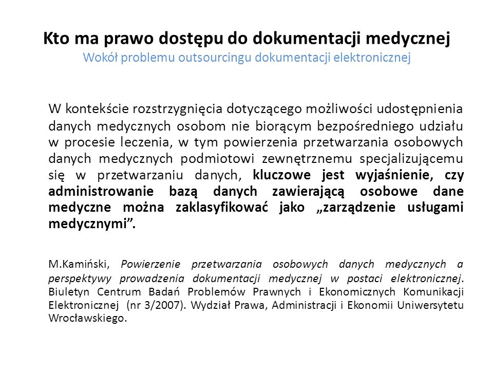 Kto ma prawo dostępu do dokumentacji medycznej Wokół problemu outsourcingu dokumentacji elektronicznej Bezpośrednią zgodę na przechowywanie dokumentacji medycznej poza podmiotami udzielającymi świadczeń zdrowotnych ustawodawca zawarł natomiast w nowym rozporządzeniu Ministra Spraw Wewnętrznych i Administracji z dnia 18 maja 2011 r.