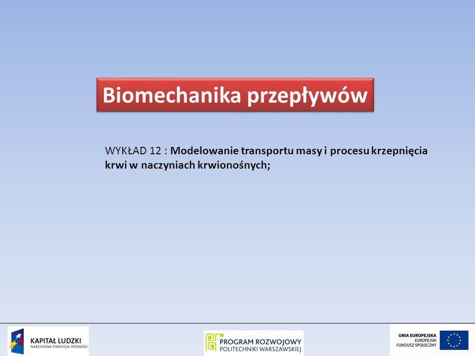 WYKŁAD 12 : Modelowanie transportu masy i procesu krzepnięcia krwi w naczyniach krwionośnych; Biomechanika przepływów