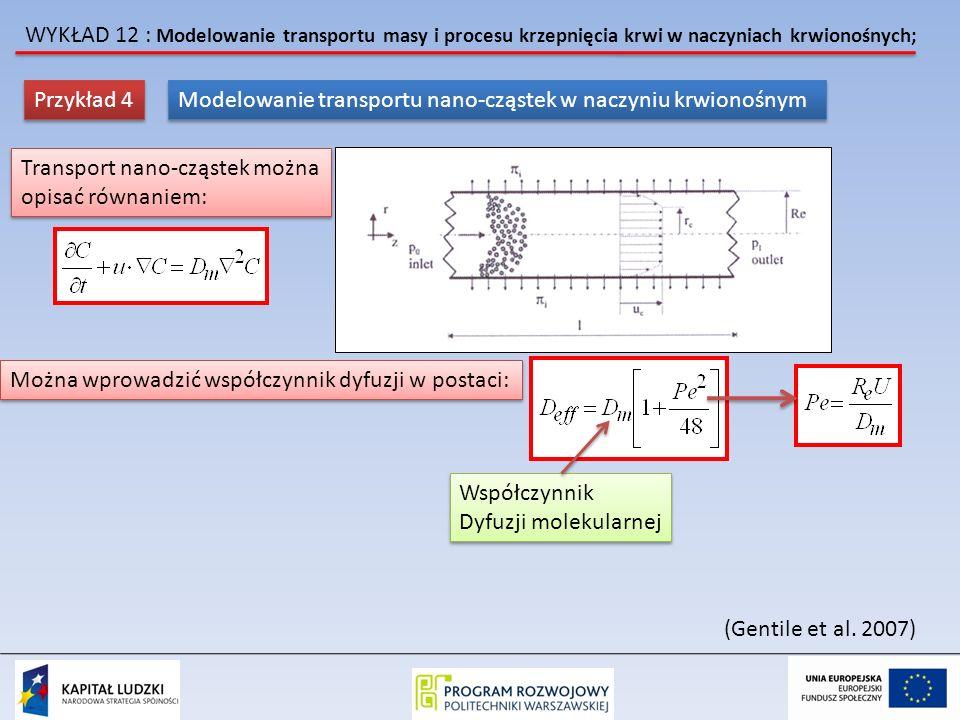 WYKŁAD 12 : Modelowanie transportu masy i procesu krzepnięcia krwi w naczyniach krwionośnych; Przykład 4 Modelowanie transportu nano-cząstek w naczyniu krwionośnym Transport nano-cząstek można opisać równaniem: Transport nano-cząstek można opisać równaniem: Można wprowadzić współczynnik dyfuzji w postaci: Współczynnik Dyfuzji molekularnej Współczynnik Dyfuzji molekularnej (Gentile et al.