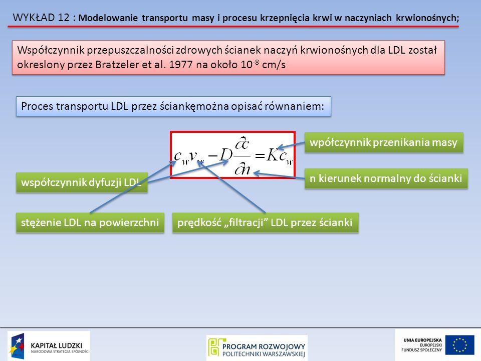 WYKŁAD 12 : Modelowanie transportu masy i procesu krzepnięcia krwi w naczyniach krwionośnych; Przykład 1 Transport LDL przez prostą arterię z uzględnieniem przepuszczalności ścianki rura o średnicy d 0 =0.6 cm prędkość filtracji przez ścianki wynois v w =4 x 10 -6 cm/s prędkość filtracji przez ścianki wynois v w =4 x 10 -6 cm/s Współczynik transportu K = 2 x 10 -8 cm/s Współczynik transportu K = 2 x 10 -8 cm/s Krew modelowana jako płyn Newtonowski o gęstości 1.0 g/cm 3 i lepkości 0.0334 Pas Warunki ustalone dla przepływu i transpotu przez ściankę Układ 2D symetryczny, paraboliczny profil na wlocie Analityczne rozwiązanie podali Yuan i Finkelstein 1956