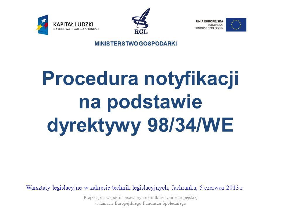 MINISTERSTWO GOSPODARKI Procedura 98/34 – tło historyczne Projekt jest współfinansowany ze środków Unii Europejskiej w ramach Europejskiego Funduszu Społecznego Orzeczenie Cassis de Dijon Europejskiego Trybunału Sprawiedliwości Nowa polityka na rzecz Rynku Wewnętrznego Uchwalenie dyrektywy 83/189/EWG Obecnie dyrektywa 98/34/WE (zmieniona przez dyrektywę 98/48/WE)