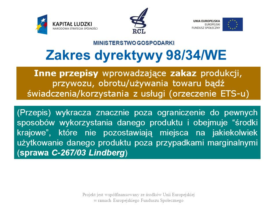 MINISTERSTWO GOSPODARKI Projekt jest współfinansowany ze środków Unii Europejskiej w ramach Europejskiego Funduszu Społecznego (Przepis) wykracza znacznie poza ograniczenie do pewnych sposobów wykorzystania danego produktu i obejmuje środki krajowe, które nie pozostawiają miejsca na jakiekolwiek użytkowanie danego produktu poza przypadkami marginalnymi (sprawa C-267/03 Lindberg) Inne przepisy wprowadzające zakaz produkcji, przywozu, obrotu/używania towaru bądź świadczenia/korzystania z usługi (orzeczenie ETS-u) Zakres dyrektywy 98/34/WE