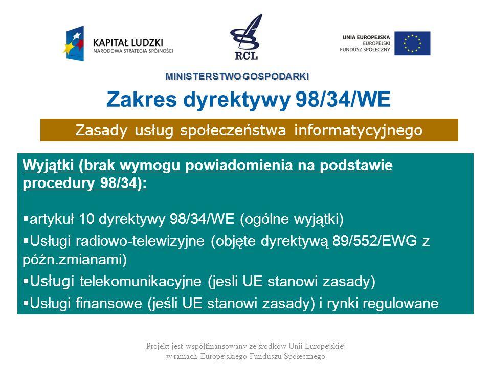 MINISTERSTWO GOSPODARKI Projekt jest współfinansowany ze środków Unii Europejskiej w ramach Europejskiego Funduszu Społecznego Zasady usług społeczeństwa informatycyjnego Wyjątki (brak wymogu powiadomienia na podstawie procedury 98/34): artykuł 10 dyrektywy 98/34/WE (ogólne wyjątki) Usługi radiowo-telewizyjne (objęte dyrektywą 89/552/EWG z późn.zmianami) Usługi telekomunikacyjne (jesli UE stanowi zasady) Usługi finansowe (jeśli UE stanowi zasady) i rynki regulowane Zakres dyrektywy 98/34/WE