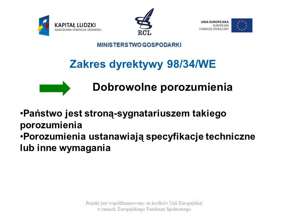 MINISTERSTWO GOSPODARKI Projekt jest współfinansowany ze środków Unii Europejskiej w ramach Europejskiego Funduszu Społecznego Zakres dyrektywy 98/34/WE Dobrowolne porozumienia Państwo jest stroną-sygnatariuszem takiego porozumienia Porozumienia ustanawiają specyfikacje techniczne lub inne wymagania