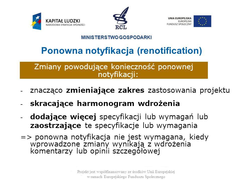 MINISTERSTWO GOSPODARKI Projekt jest współfinansowany ze środków Unii Europejskiej w ramach Europejskiego Funduszu Społecznego - znacząco zmieniające zakres zastosowania projektu - skracające harmonogram wdrożenia - dodające więcej specyfikacji lub wymagań lub zaostrzające te specyfikacje lub wymagania => ponowna notyfikacja nie jest wymagana, kiedy wprowadzone zmiany wynikają z wdrożenia komentarzy lub opinii szczegółowej Ponowna notyfikacja (renotification) Zmiany powodujące konieczność ponownej notyfikacji: