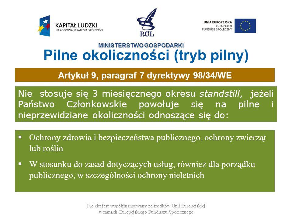 MINISTERSTWO GOSPODARKI Projekt jest współfinansowany ze środków Unii Europejskiej w ramach Europejskiego Funduszu Społecznego Nie stosuje się 3 miesięcznego okresu standstill, jeżeli Państwo Członkowskie powołuje się na pilne i nieprzewidziane okoliczności odnoszące się do: Ochrony zdrowia i bezpieczeństwa publicznego, ochrony zwierząt lub roślin W stosunku do zasad dotyczących usług, również dla porządku publicznego, w szczególności ochrony nieletnich Artykuł 9, paragraf 7 dyrektywy 98/34/WE Pilne okoliczności (tryb pilny)