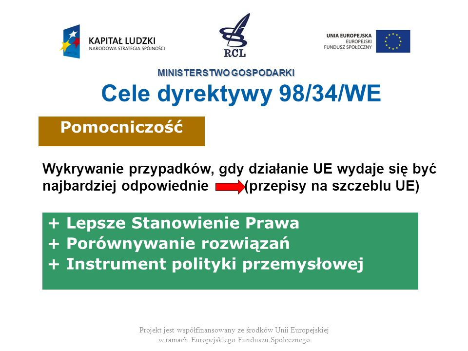 MINISTERSTWO GOSPODARKI Projekt jest współfinansowany ze środków Unii Europejskiej w ramach Europejskiego Funduszu Społecznego Zakres dyrektywy 98/34/WE Środki fiskalne lub finansowe Miękkie instrumenty wpływające na zachowanie przedsiębiorstw i konsumentów Brak zasady standstill (okresu odroczenia) Sam środek fiskalny lub finansowy nie jest przedmiotem oceny, tylko wpływ specyfikacji technicznych Nie odnosi się do pomocy państwa (tj.