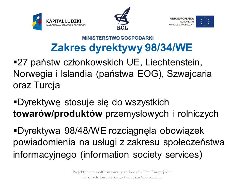 MINISTERSTWO GOSPODARKI Projekt jest współfinansowany ze środków Unii Europejskiej w ramach Europejskiego Funduszu Społecznego Zakres dyrektywy 98/34/WE 27 państw członkowskich UE, Liechtenstein, Norwegia i Islandia (państwa EOG), Szwajcaria oraz Turcja Dyrektywę stosuje się do wszystkich towarów/produktów przemysłowych i rolniczych Dyrektywa 98/48/WE rozciągnęła obowiązek powiadomienia na usługi z zakresu społeczeństwa informacyjnego (information society services )