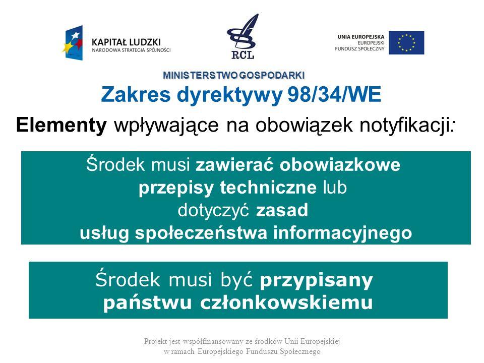 MINISTERSTWO GOSPODARKI Projekt jest współfinansowany ze środków Unii Europejskiej w ramach Europejskiego Funduszu Społecznego Zakres dyrektywy 98/34/WE Elementy wpływające na obowiązek notyfikacji: Środek musi zawierać obowiazkowe przepisy techniczne lub dotyczyć zasad usług społeczeństwa informacyjnego Środek musi być przypisany państwu członkowskiemu