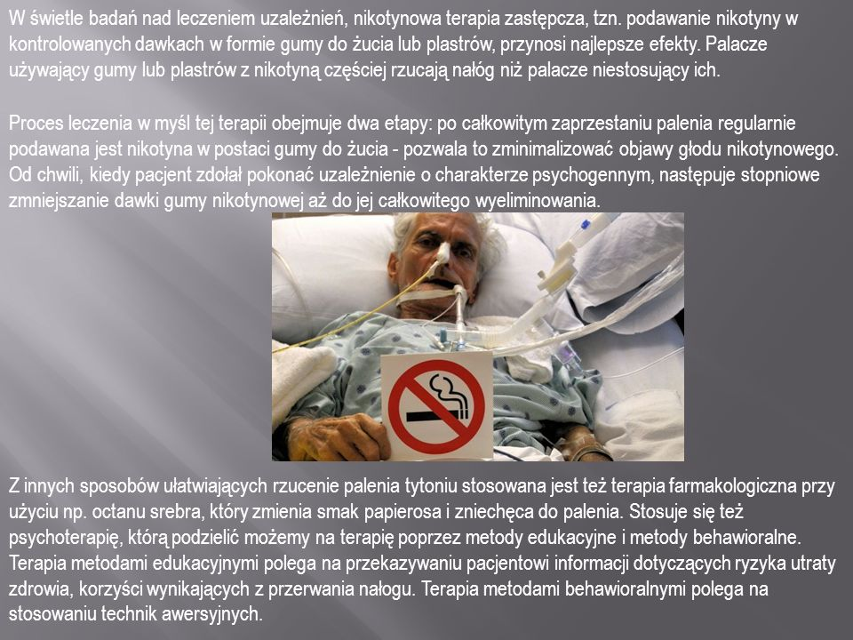 W świetle badań nad leczeniem uzależnień, nikotynowa terapia zastępcza, tzn. podawanie nikotyny w kontrolowanych dawkach w formie gumy do żucia lub pl