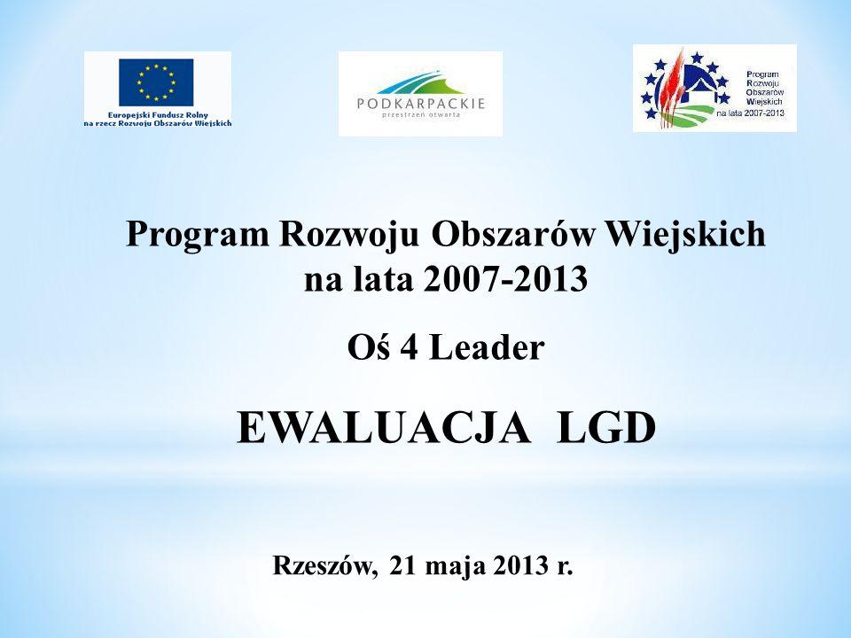 Program Rozwoju Obszarów Wiejskich na lata 2007-2013 Oś 4 Leader EWALUACJA LGD Rzeszów, 21 maja 2013 r.