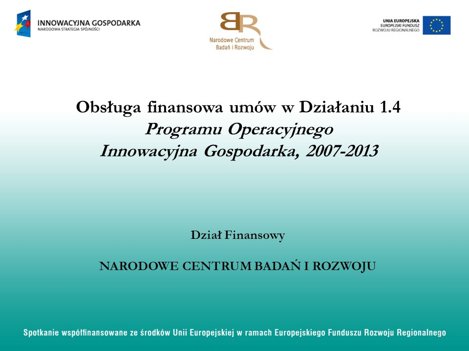 Obsługa finansowa umów w Działaniu 1.4 Programu Operacyjnego Innowacyjna Gospodarka, 2007-2013 Dział Finansowy NARODOWE CENTRUM BADAŃ I ROZWOJU 1