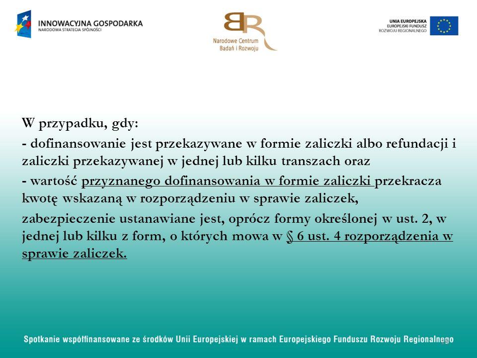W przypadku, gdy: - dofinansowanie jest przekazywane w formie zaliczki albo refundacji i zaliczki przekazywanej w jednej lub kilku transzach oraz - wartość przyznanego dofinansowania w formie zaliczki przekracza kwotę wskazaną w rozporządzeniu w sprawie zaliczek, zabezpieczenie ustanawiane jest, oprócz formy określonej w ust.