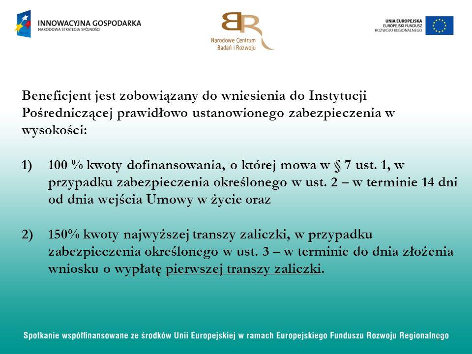 Beneficjent jest zobowiązany do wniesienia do Instytucji Pośredniczącej prawidłowo ustanowionego zabezpieczenia w wysokości: 1)100 % kwoty dofinansowania, o której mowa w § 7 ust.