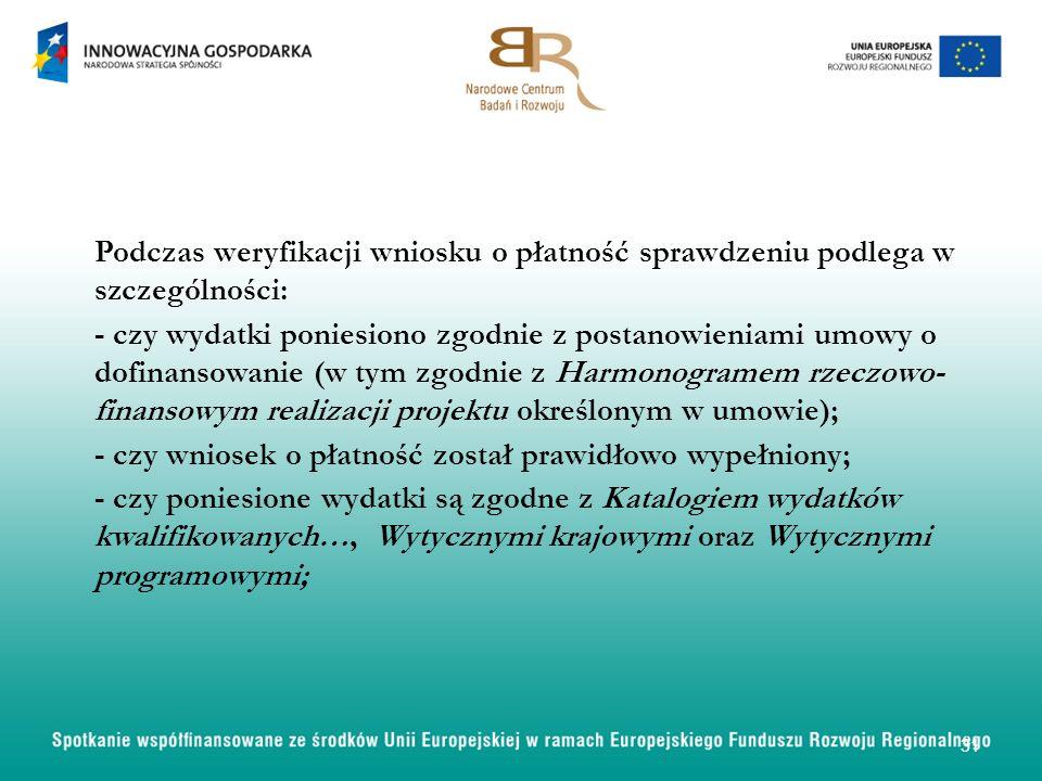 Podczas weryfikacji wniosku o płatność sprawdzeniu podlega w szczególności: - czy wydatki poniesiono zgodnie z postanowieniami umowy o dofinansowanie (w tym zgodnie z Harmonogramem rzeczowo- finansowym realizacji projektu określonym w umowie); - czy wniosek o płatność został prawidłowo wypełniony; - czy poniesione wydatki są zgodne z Katalogiem wydatków kwalifikowanych…, Wytycznymi krajowymi oraz Wytycznymi programowymi; 31
