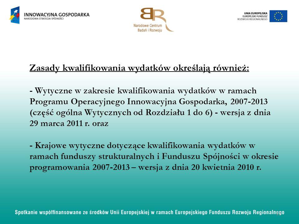 Zasady kwalifikowania wydatków określają również: - Wytyczne w zakresie kwalifikowania wydatków w ramach Programu Operacyjnego Innowacyjna Gospodarka,