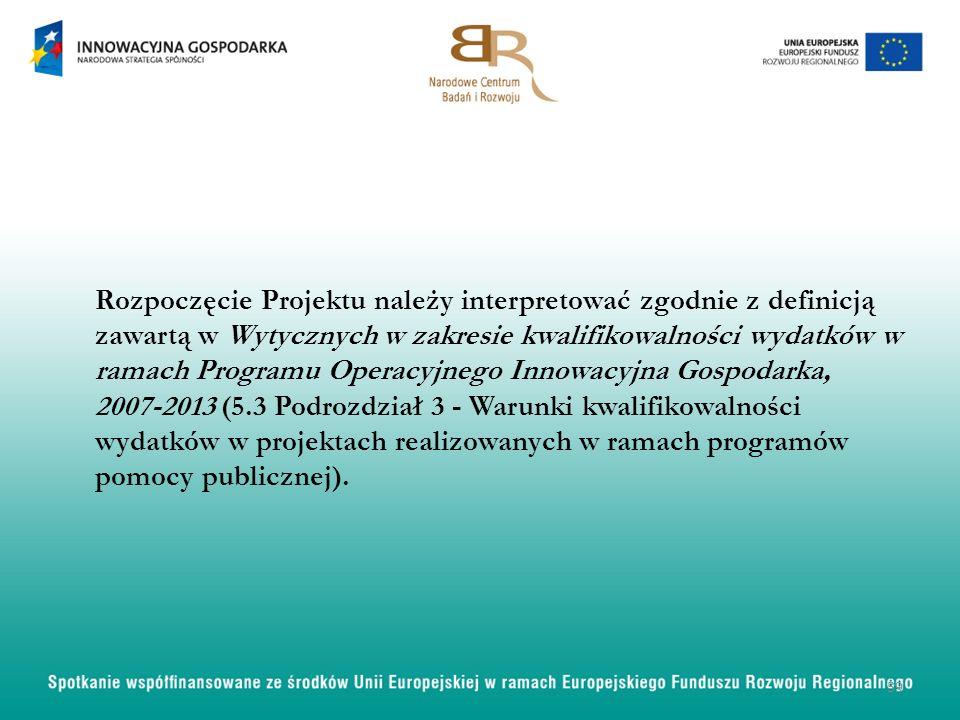 Rozpoczęcie Projektu należy interpretować zgodnie z definicją zawartą w Wytycznych w zakresie kwalifikowalności wydatków w ramach Programu Operacyjnego Innowacyjna Gospodarka, 2007-2013 (5.3 Podrozdział 3 - Warunki kwalifikowalności wydatków w projektach realizowanych w ramach programów pomocy publicznej).