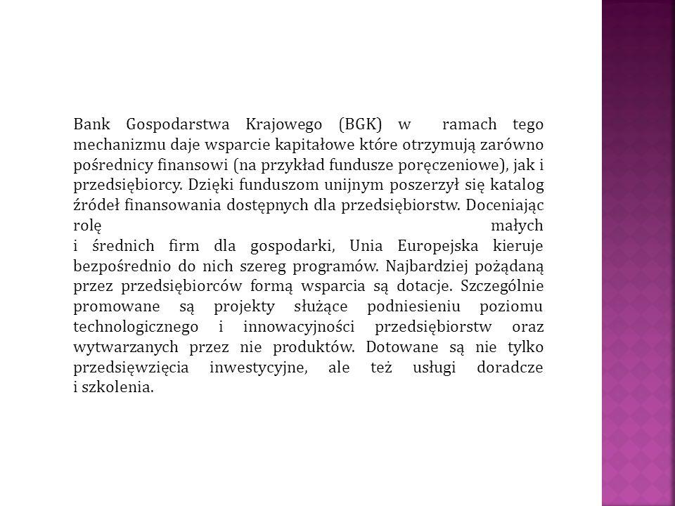 Bank Gospodarstwa Krajowego (BGK) w ramach tego mechanizmu daje wsparcie kapitałowe które otrzymują zarówno pośrednicy finansowi (na przykład fundusze