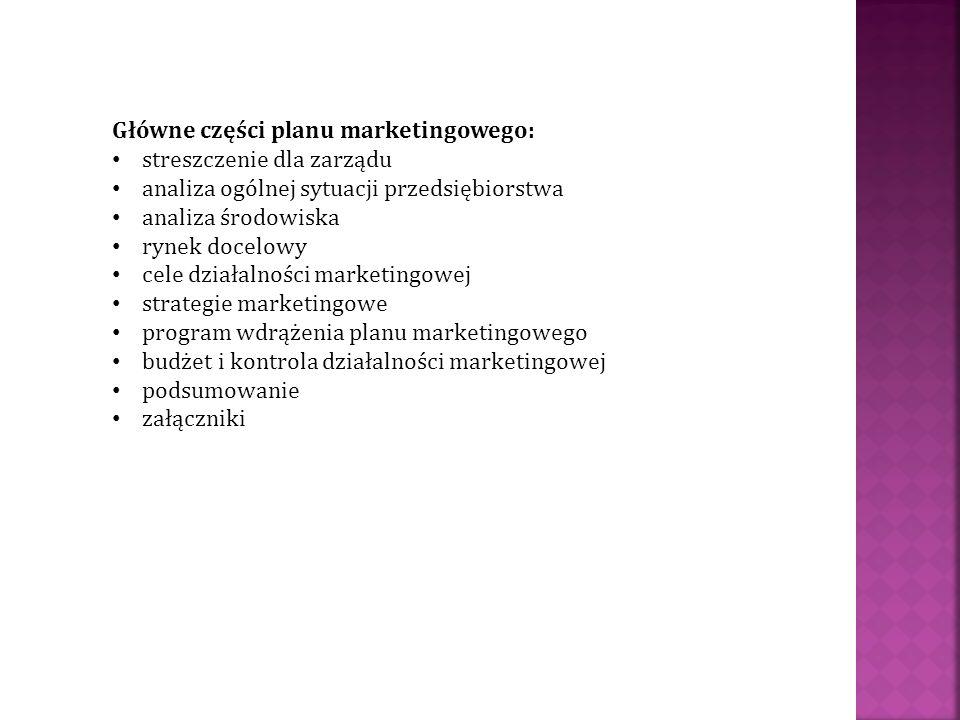 Główne części planu marketingowego: streszczenie dla zarządu analiza ogólnej sytuacji przedsiębiorstwa analiza środowiska rynek docelowy cele działaln