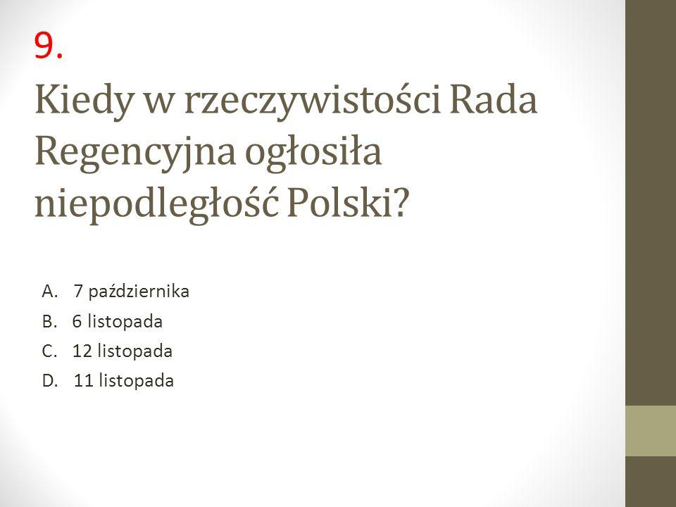 Kiedy w rzeczywistości Rada Regencyjna ogłosiła niepodległość Polski? A. 7 października B. 6 listopada C. 12 listopada D. 11 listopada 9.