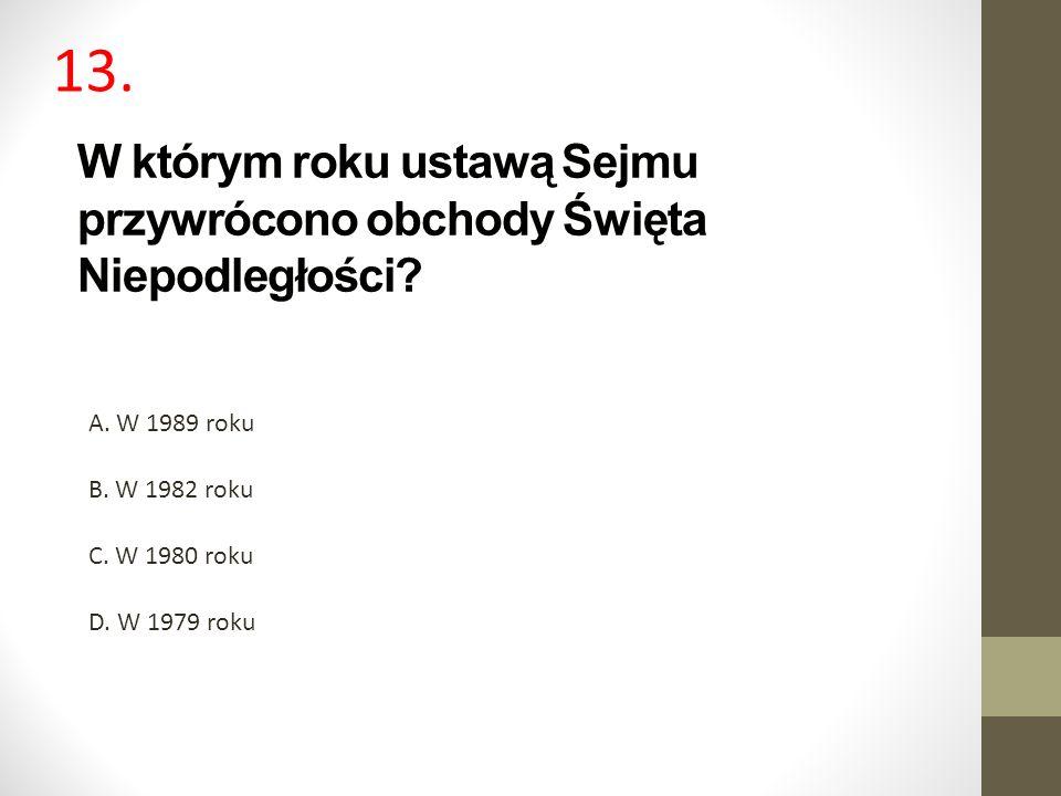 W którym roku ustawą Sejmu przywrócono obchody Święta Niepodległości? A. W 1989 roku B. W 1982 roku C. W 1980 roku D. W 1979 roku 13.