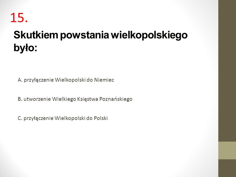 Skutkiem powstania wielkopolskiego było: A. przyłączenie Wielkopolski do Niemiec B. utworzenie Wielkiego Księstwa Poznańskiego C. przyłączenie Wielkop
