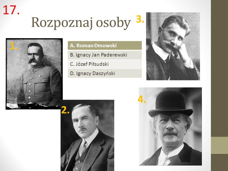 Rozpoznaj osoby 1. 3. 2. 4. A. Roman Dmowski B. Ignacy Jan Paderewski C. Józef Piłsudski D. Ignacy Daszyński 17.