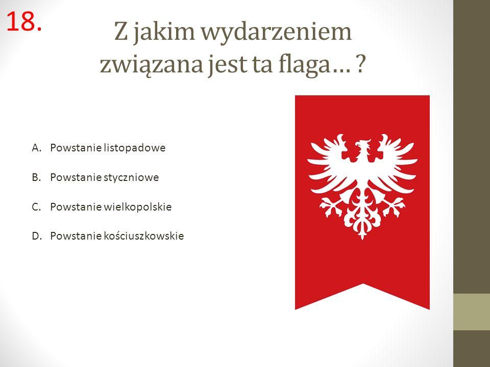 Z jakim wydarzeniem związana jest ta flaga… ? A.Powstanie listopadowe B.Powstanie styczniowe C.Powstanie wielkopolskie D.Powstanie kościuszkowskie 18.