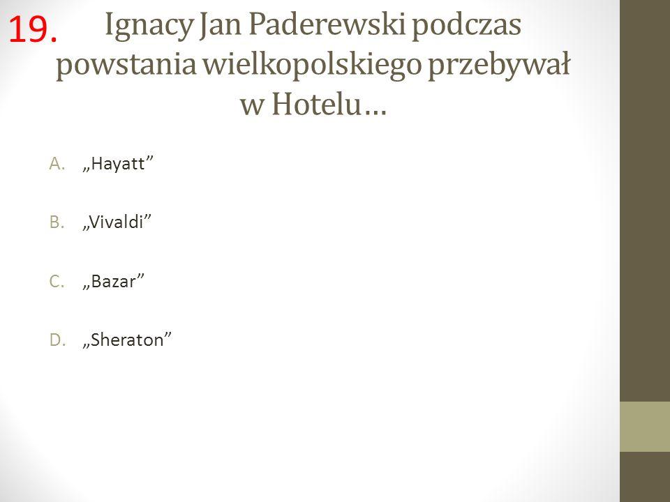 Ignacy Jan Paderewski podczas powstania wielkopolskiego przebywał w Hotelu… A.Hayatt B.Vivaldi C.Bazar D.Sheraton 19.