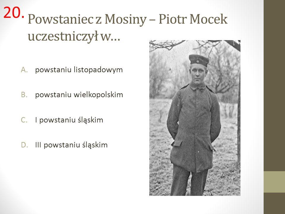 Powstaniec z Mosiny – Piotr Mocek uczestniczył w… A.powstaniu listopadowym B.powstaniu wielkopolskim C.I powstaniu śląskim D.III powstaniu śląskim 20.