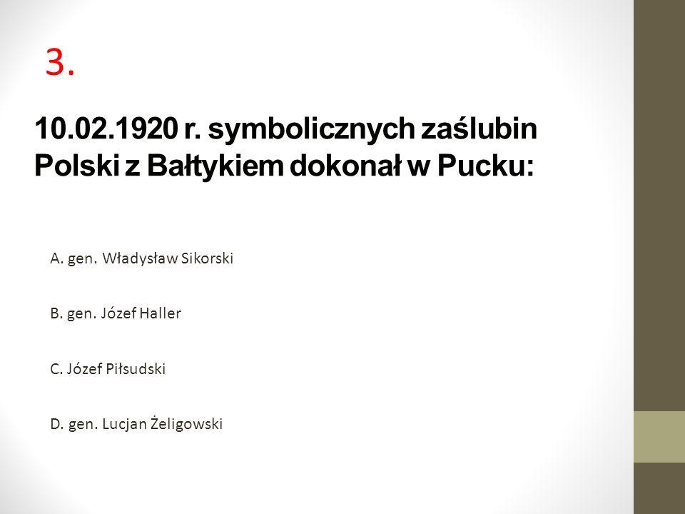 10.02.1920 r. symbolicznych zaślubin Polski z Bałtykiem dokonał w Pucku: A. gen. Władysław Sikorski B. gen. Józef Haller C. Józef Piłsudski D. gen. Lu