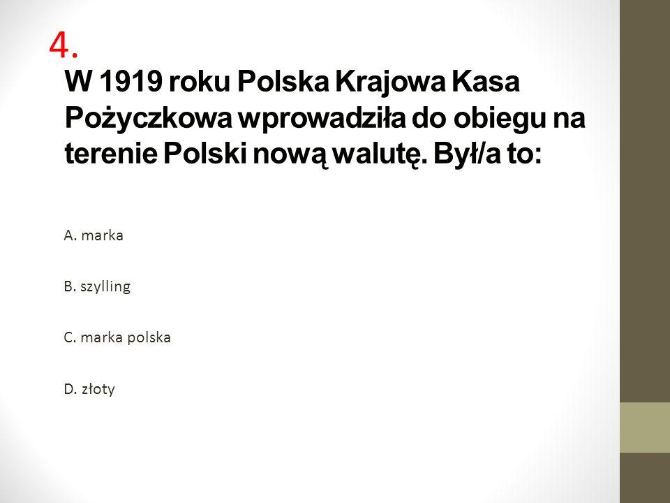 W 1919 roku Polska Krajowa Kasa Pożyczkowa wprowadziła do obiegu na terenie Polski nową walutę. Był/a to: A. marka B. szylling C. marka polska D. złot