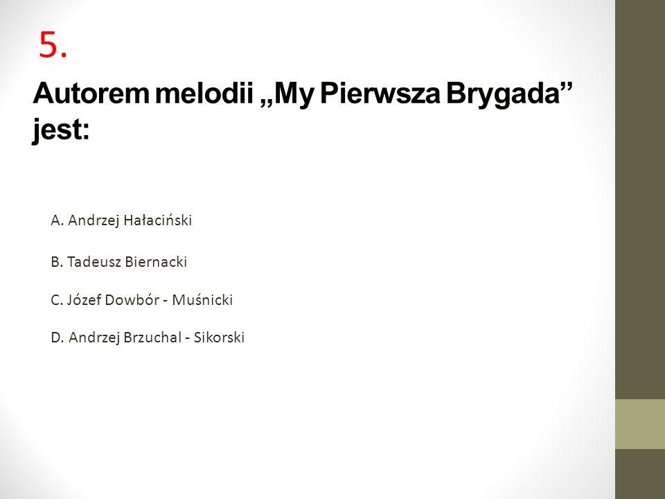 Autorem melodii My Pierwsza Brygada jest: A. Andrzej Hałaciński B. Tadeusz Biernacki C. Józef Dowbór - Muśnicki D. Andrzej Brzuchal - Sikorski 5.