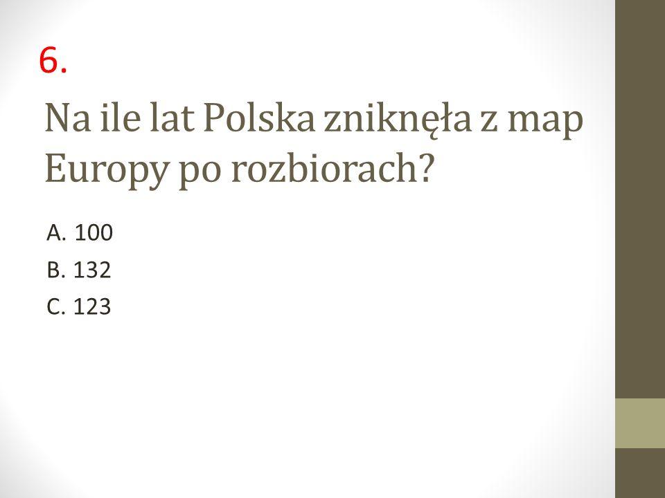 Na ile lat Polska zniknęła z map Europy po rozbiorach? A. 100 B. 132 C. 123 6.
