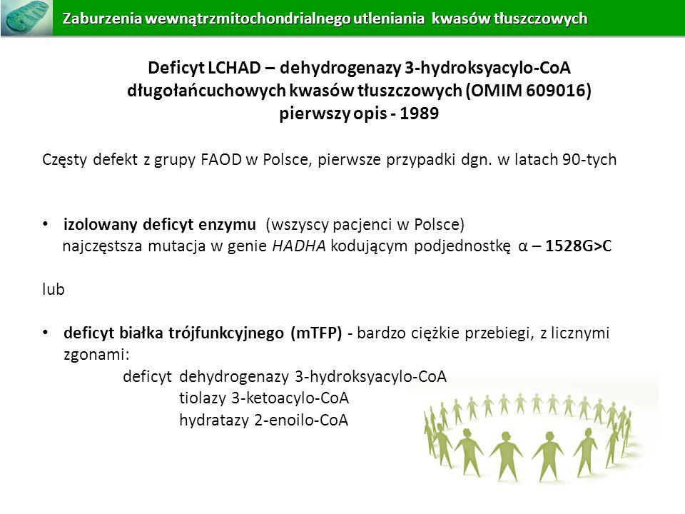 Deficyt LCHAD – dehydrogenazy 3-hydroksyacylo-CoA długołańcuchowych kwasów tłuszczowych (OMIM 609016) pierwszy opis - 1989 Częsty defekt z grupy FAOD
