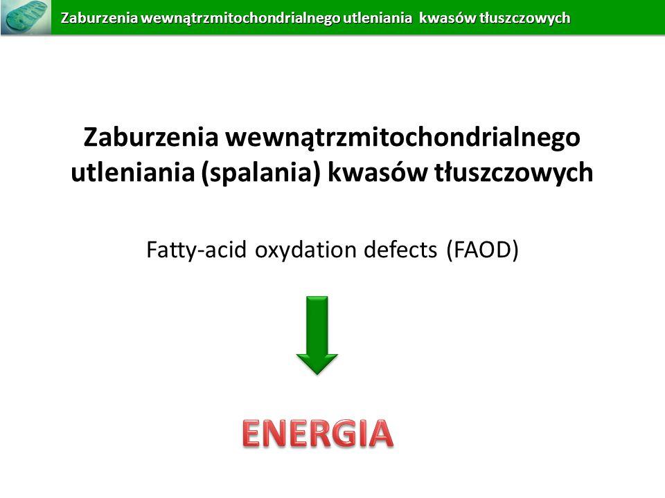Zaburzenia wewnątrzmitochondrialnego utleniania (spalania) kwasów tłuszczowych Fatty-acid oxydation defects (FAOD) Zaburzeniawewnątrzmitochondrialnego