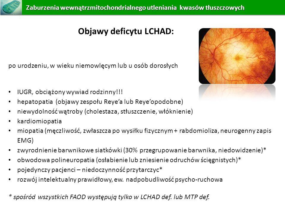 Objawy deficytu LCHAD: po urodzeniu, w wieku niemowlęcym lub u osób dorosłych IUGR, obciążony wywiad rodzinny!!! hepatopatia (objawy zespołu Reyea lub