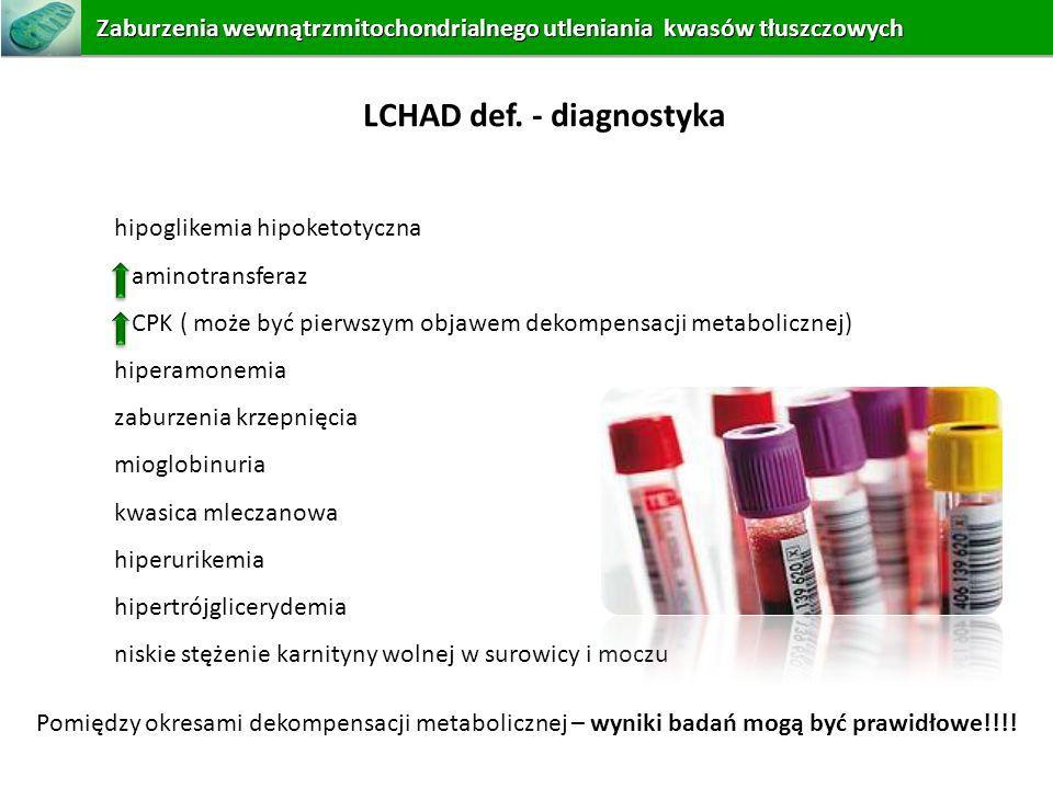 LCHAD def. - diagnostyka hipoglikemia hipoketotyczna aminotransferaz CPK ( może być pierwszym objawem dekompensacji metabolicznej) hiperamonemia zabur