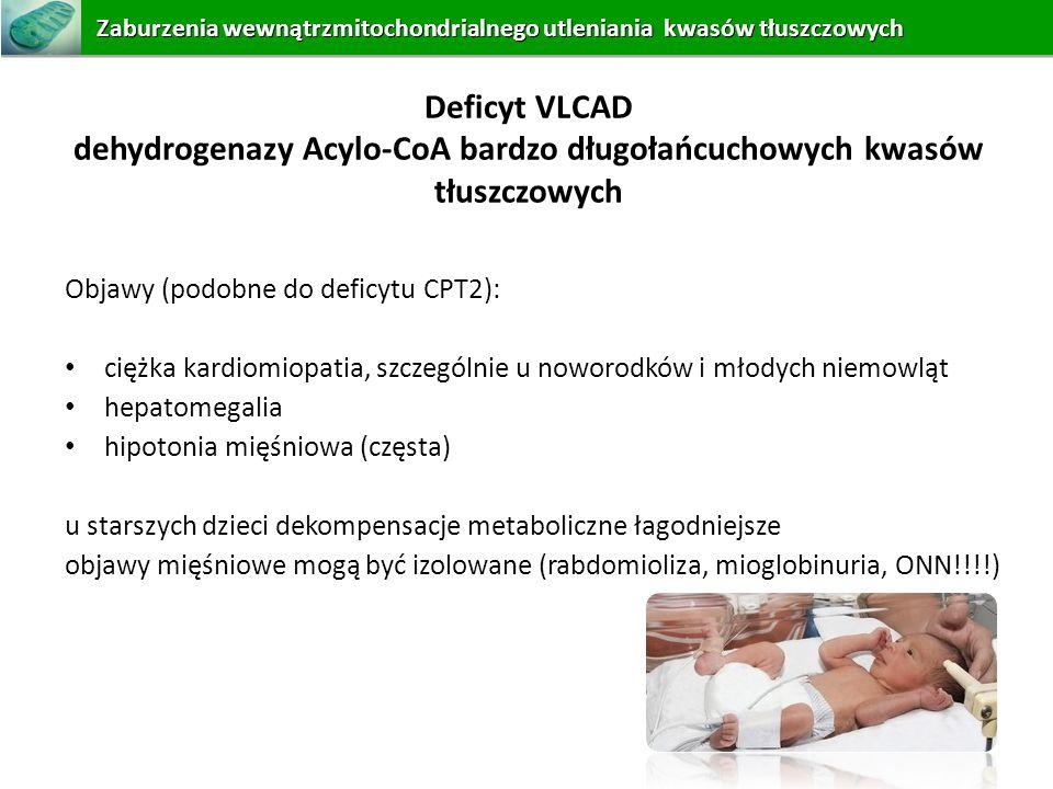 Deficyt VLCAD dehydrogenazy Acylo-CoA bardzo długołańcuchowych kwasów tłuszczowych Objawy (podobne do deficytu CPT2): ciężka kardiomiopatia, szczególn