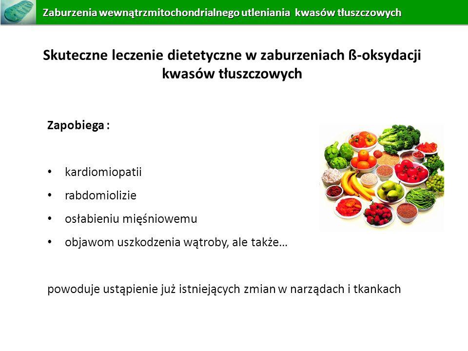 Skuteczne leczenie dietetyczne w zaburzeniach ß-oksydacji kwasów tłuszczowych Zapobiega : kardiomiopatii rabdomiolizie osłabieniu mięśniowemu objawom