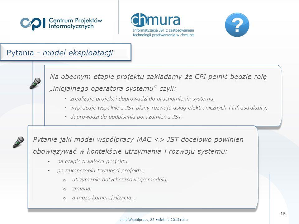 16 Pytania - model eksploatacji Na obecnym etapie projektu zakładamy że CPI pełnić będzie rolę inicjalnego operatora systemu czyli: zrealizuje projekt i doprowadzi do uruchomienia systemu, wypracuje wspólnie z JST plany rozwoju usług elektronicznych i infrastruktury, doprowadzi do podpisania porozumień z JST.
