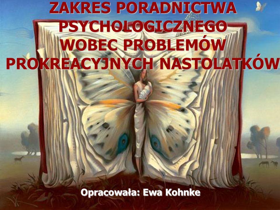 Opracowała: Ewa Kohnke ZAKRES PORADNICTWA PSYCHOLOGICZNEGO WOBEC PROBLEMÓW PROKREACYJNYCH NASTOLATKÓW