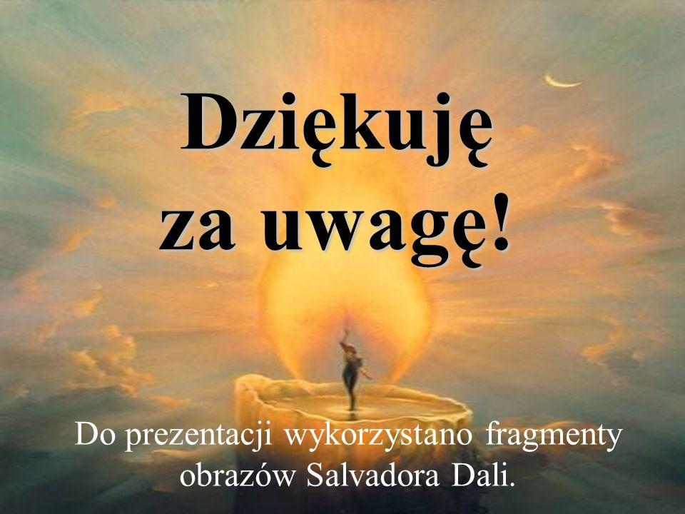 Do prezentacji wykorzystano fragmenty obrazów Salvadora Dali. Dziękuję za uwagę!