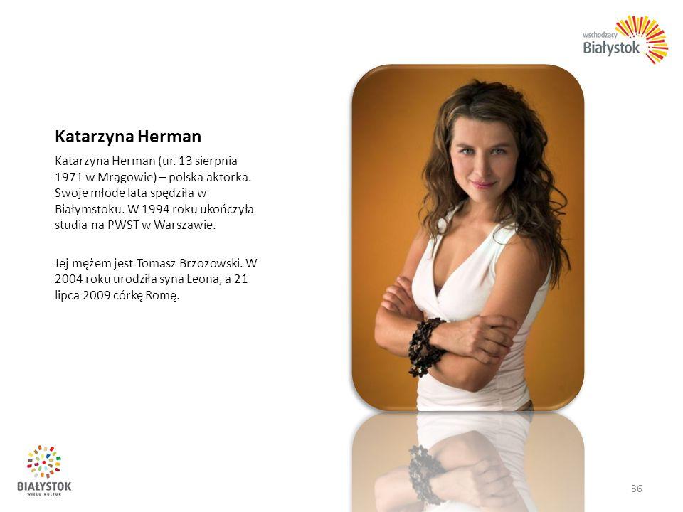 Katarzyna Herman Katarzyna Herman (ur. 13 sierpnia 1971 w Mrągowie) – polska aktorka. Swoje młode lata spędziła w Białymstoku. W 1994 roku ukończyła s