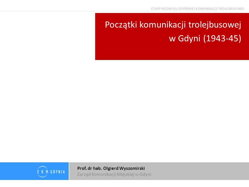 Prof. dr hab. Olgierd Wyszomirski Zarząd Komunikacji Miejskiej w Gdyni Początki komunikacji trolejbusowej w Gdyni (1943-45) ETAPY ROZWOJU GDYŃSKIEJ KO