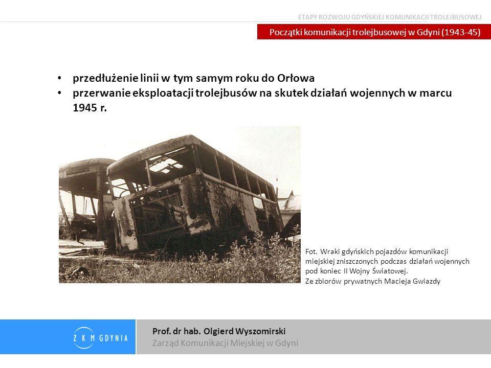Prof. dr hab. Olgierd Wyszomirski Zarząd Komunikacji Miejskiej w Gdyni Początki komunikacji trolejbusowej w Gdyni (1943-45) przedłużenie linii w tym s