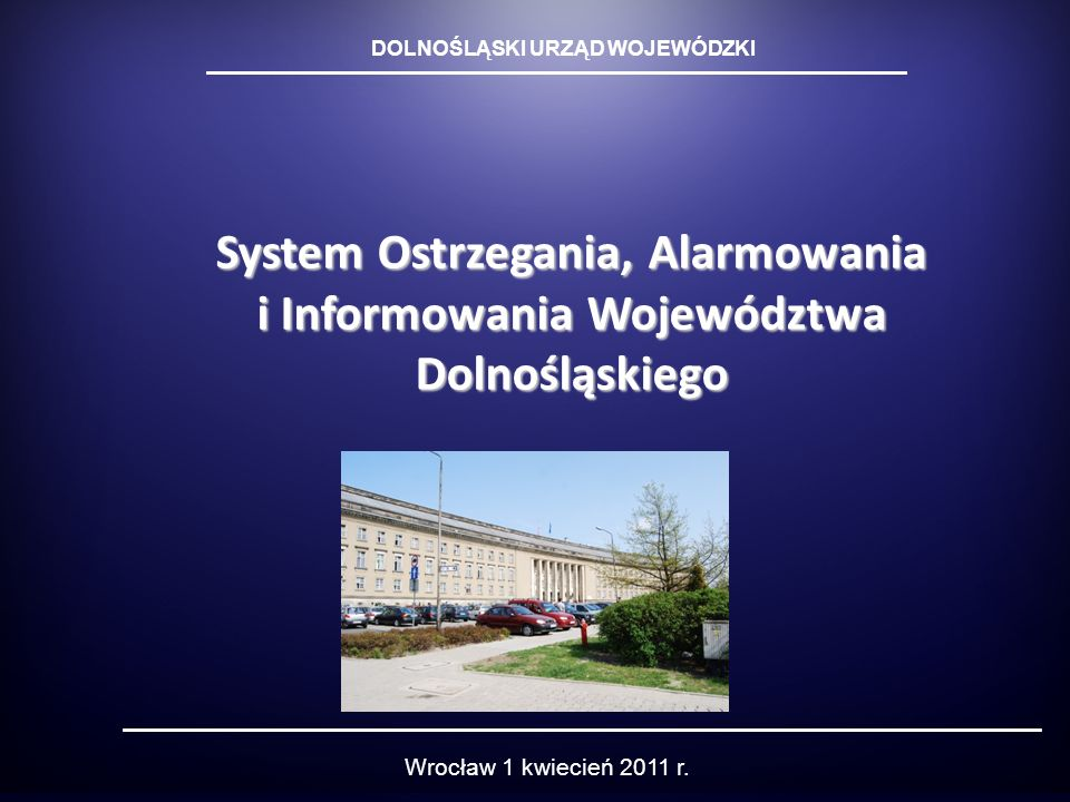 System Ostrzegania, Alarmowania i Informowania Województwa Dolnośląskiego DOLNOŚLĄSKI URZĄD WOJEWÓDZKI Wrocław 1 kwiecień 2011 r.